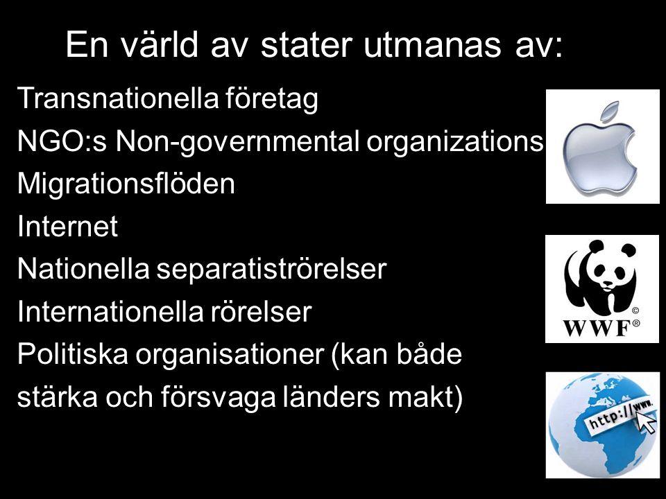 En värld av stater utmanas av: Transnationella företag NGO:s Non-governmental organizations Migrationsflöden Internet Nationella separatiströrelser Internationella rörelser Politiska organisationer (kan både stärka och försvaga länders makt)