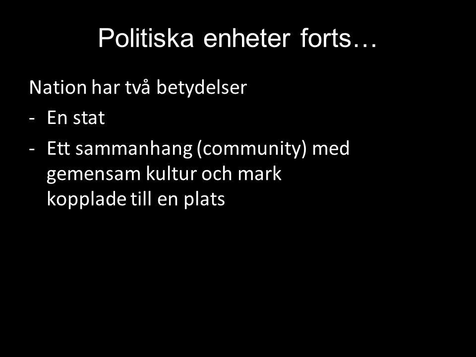 Politiska enheter forts… Nation har två betydelser -En stat -Ett sammanhang (community) med gemensam kultur och mark kopplade till en plats