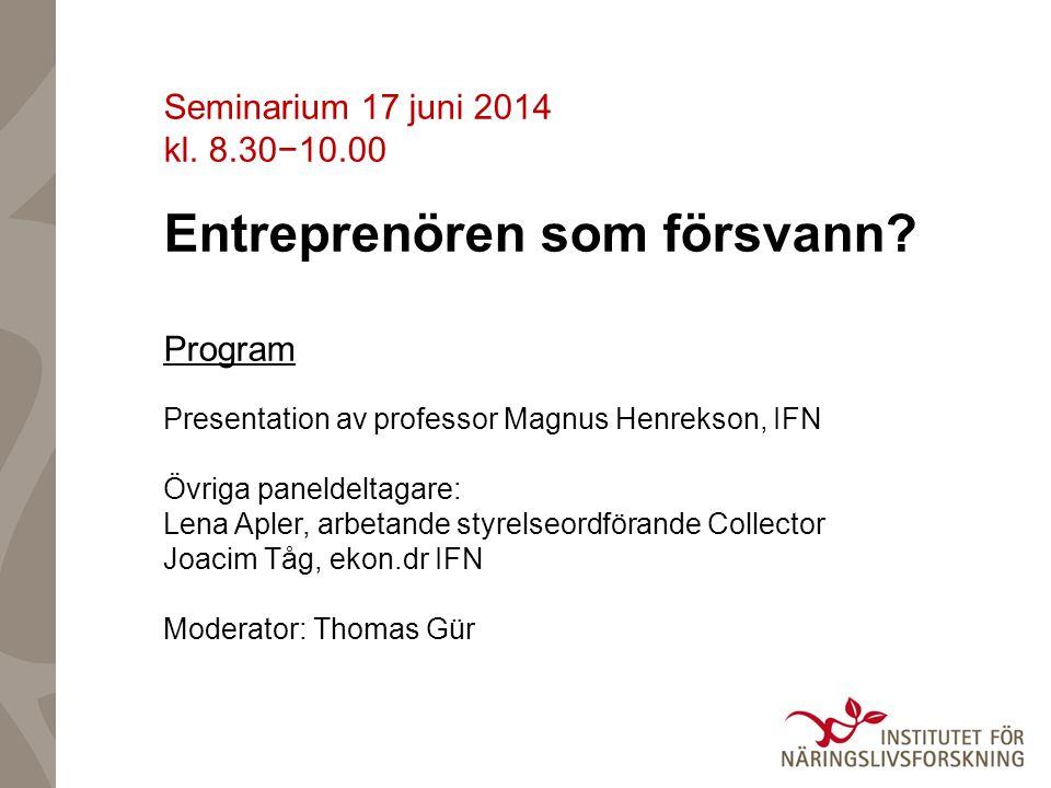 Seminarium 17 juni 2014 kl. 8.30−10.00 Entreprenören som försvann? Program Presentation av professor Magnus Henrekson, IFN Övriga paneldeltagare: Lena