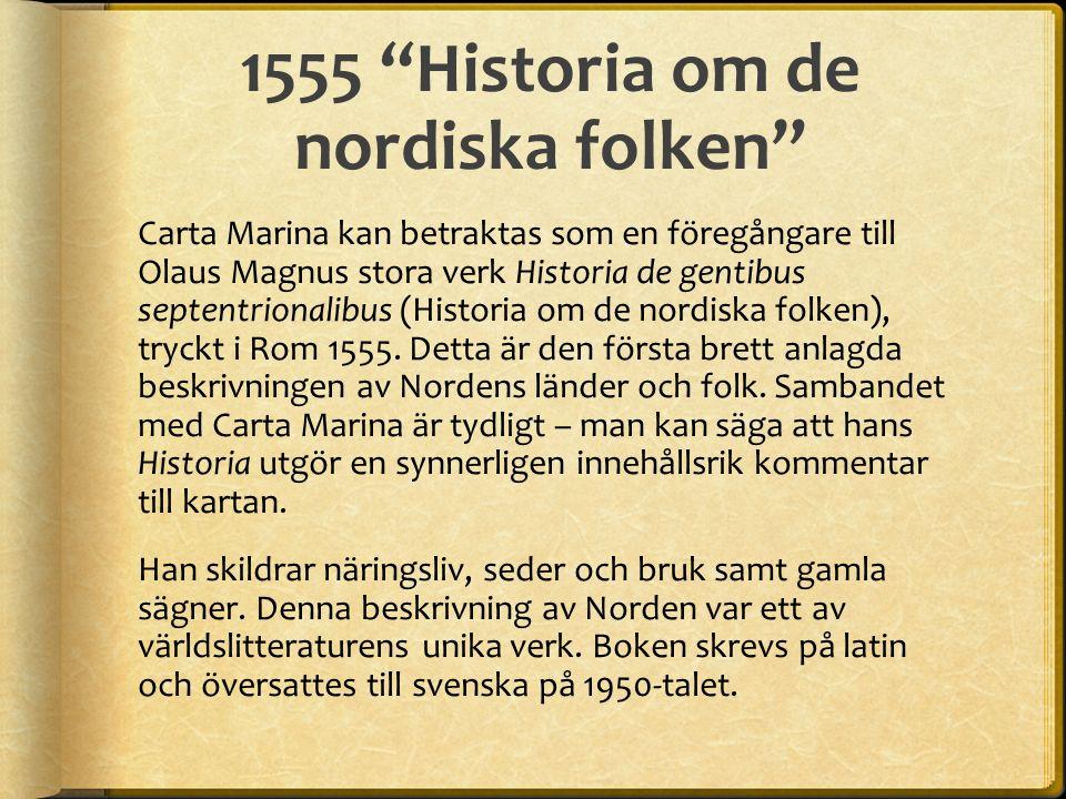 1555 Historia om de nordiska folken Carta Marina kan betraktas som en föregångare till Olaus Magnus stora verk Historia de gentibus septentrionalibus (Historia om de nordiska folken), tryckt i Rom 1555.