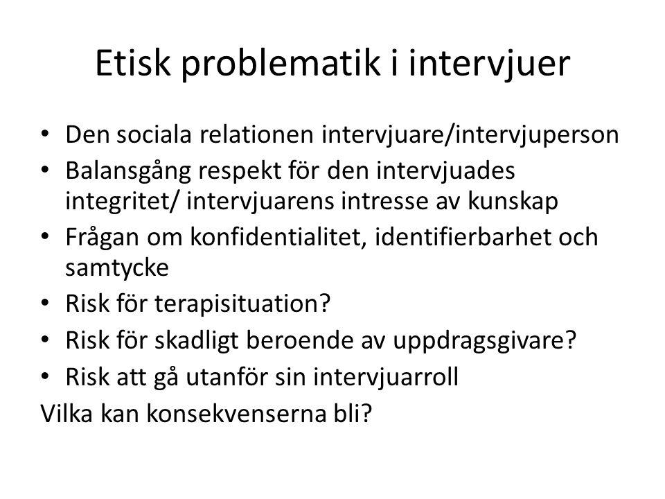 Etisk problematik i intervjuer Den sociala relationen intervjuare/intervjuperson Balansgång respekt för den intervjuades integritet/ intervjuarens int