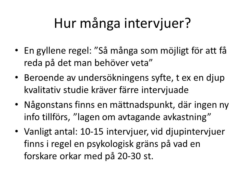"""Hur många intervjuer? En gyllene regel: """"Så många som möjligt för att få reda på det man behöver veta"""" Beroende av undersökningens syfte, t ex en djup"""