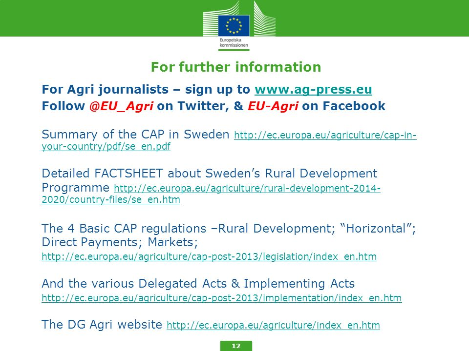 For further information For Agri journalists – sign up to www.ag-press.euwww.ag-press.eu Follow @EU_Agri on Twitter, & EU-Agri on Facebook Summary of the CAP in Sweden http://ec.europa.eu/agriculture/cap-in- your-country/pdf/se_en.pdf http://ec.europa.eu/agriculture/cap-in- your-country/pdf/se_en.pdf Detailed FACTSHEET about Sweden's Rural Development Programme http://ec.europa.eu/agriculture/rural-development-2014- 2020/country-files/se_en.htm http://ec.europa.eu/agriculture/rural-development-2014- 2020/country-files/se_en.htm The 4 Basic CAP regulations –Rural Development; Horizontal ; Direct Payments; Markets; http://ec.europa.eu/agriculture/cap-post-2013/legislation/index_en.htm And the various Delegated Acts & Implementing Acts http://ec.europa.eu/agriculture/cap-post-2013/implementation/index_en.htm The DG Agri website http://ec.europa.eu/agriculture/index_en.htm http://ec.europa.eu/agriculture/index_en.htm 12