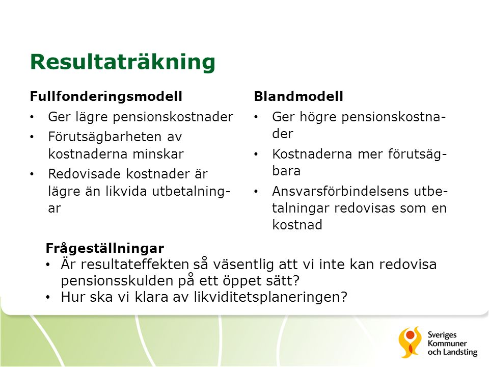 Resultaträkning Fullfonderingsmodell Ger lägre pensionskostnader Förutsägbarheten av kostnaderna minskar Redovisade kostnader är lägre än likvida utbetalning- ar Blandmodell Ger högre pensionskostna- der Kostnaderna mer förutsäg- bara Ansvarsförbindelsens utbe- talningar redovisas som en kostnad Frågeställningar Är resultateffekten så väsentlig att vi inte kan redovisa pensionsskulden på ett öppet sätt.