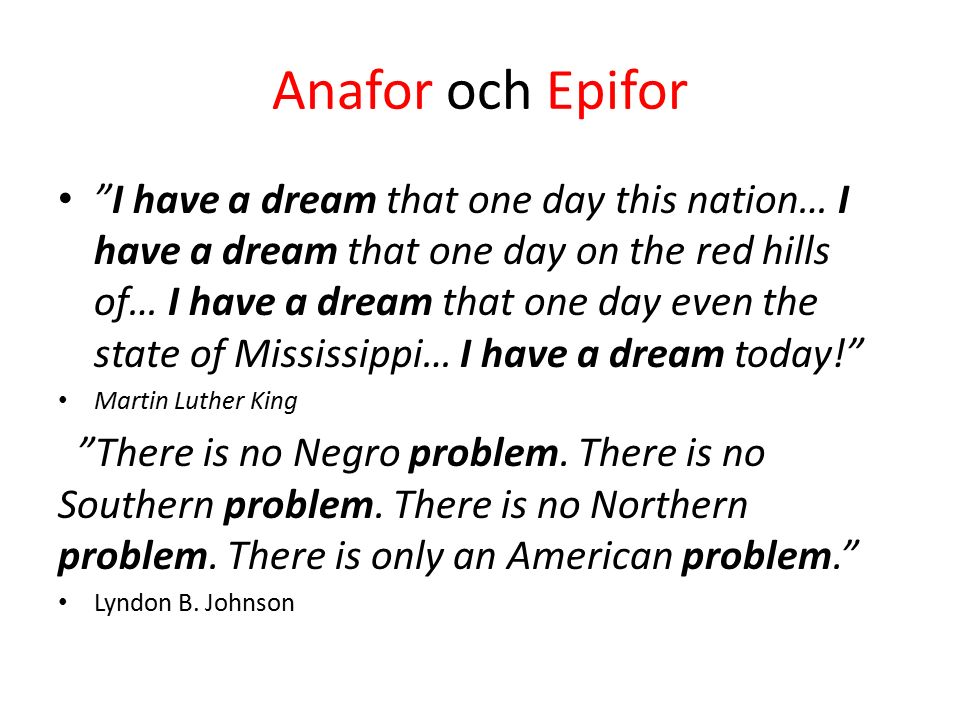 Anafor och Epifor I have a dream that one day this nation… I have a dream that one day on the red hills of… I have a dream that one day even the state of Mississippi… I have a dream today! Martin Luther King There is no Negro problem.