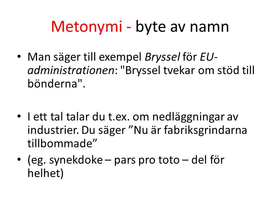 Metonymi - byte av namn Man säger till exempel Bryssel för EU- administrationen: