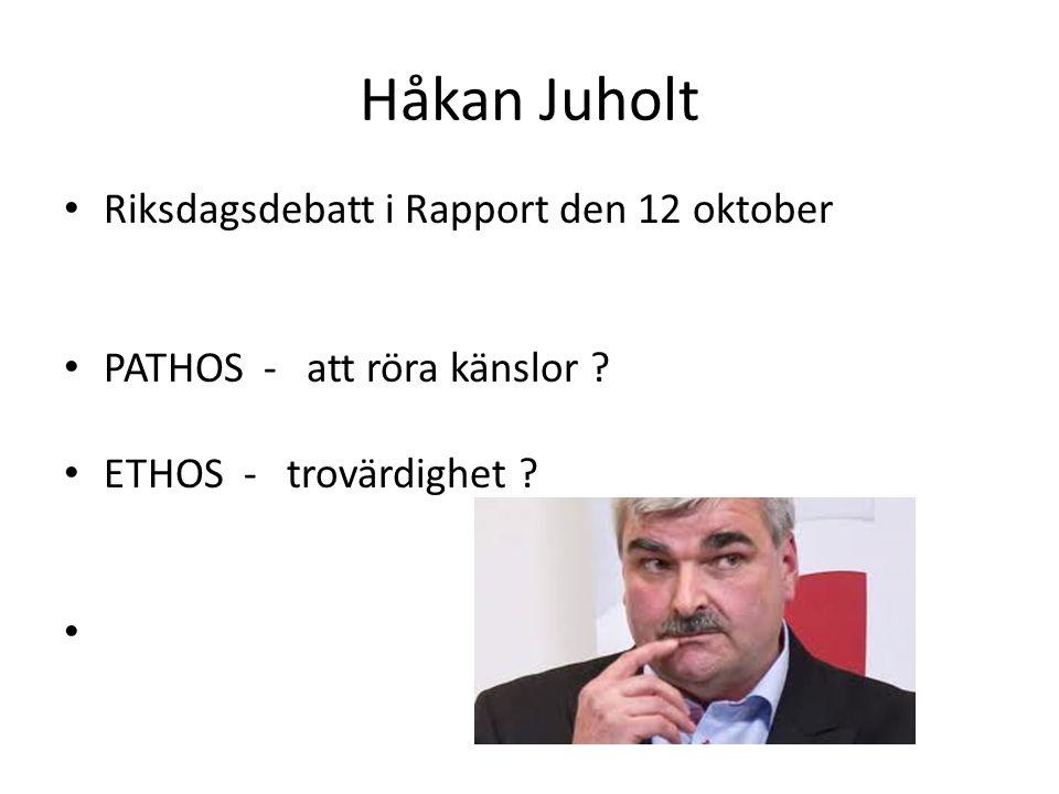 Håkan Juholt Riksdagsdebatt i Rapport den 12 oktober PATHOS - att röra känslor ? ETHOS - trovärdighet ?