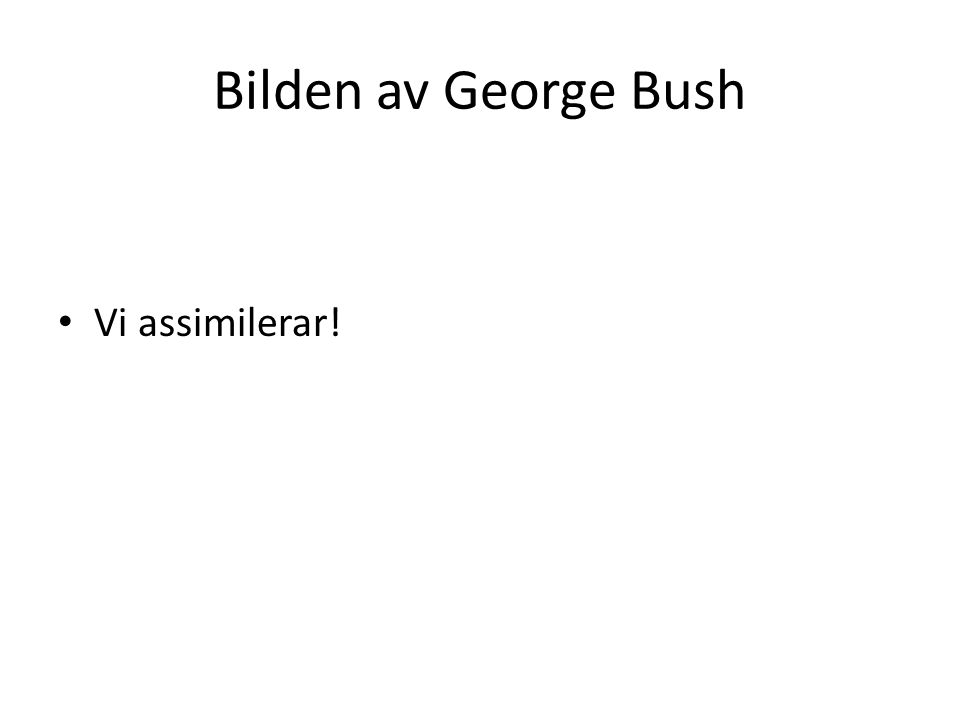 Bilden av George Bush Vi assimilerar!