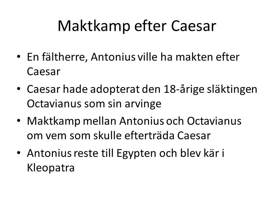 Maktkamp efter Caesar En fältherre, Antonius ville ha makten efter Caesar Caesar hade adopterat den 18-årige släktingen Octavianus som sin arvinge Maktkamp mellan Antonius och Octavianus om vem som skulle efterträda Caesar Antonius reste till Egypten och blev kär i Kleopatra