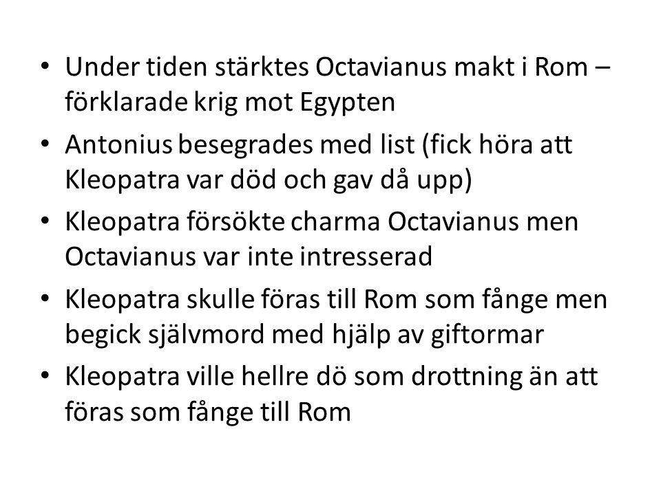 Under tiden stärktes Octavianus makt i Rom – förklarade krig mot Egypten Antonius besegrades med list (fick höra att Kleopatra var död och gav då upp) Kleopatra försökte charma Octavianus men Octavianus var inte intresserad Kleopatra skulle föras till Rom som fånge men begick självmord med hjälp av giftormar Kleopatra ville hellre dö som drottning än att föras som fånge till Rom