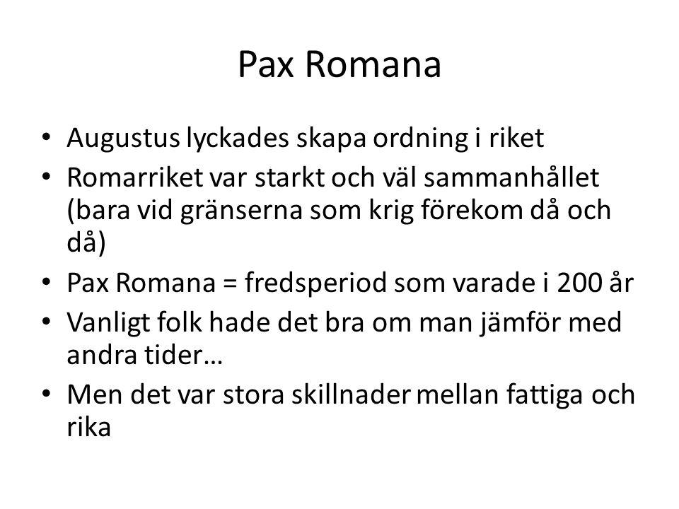 Pax Romana Augustus lyckades skapa ordning i riket Romarriket var starkt och väl sammanhållet (bara vid gränserna som krig förekom då och då) Pax Romana = fredsperiod som varade i 200 år Vanligt folk hade det bra om man jämför med andra tider… Men det var stora skillnader mellan fattiga och rika