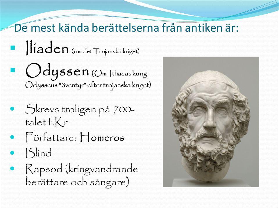 De mest kända berättelserna från antiken är:  Iliaden (om det Trojanska kriget)  Odyssen (Om Ithacas kung Odysseus äventyr efter trojanska kriget) Skrevs troligen på 700- talet f.Kr Författare: Homeros Blind Rapsod (kringvandrande berättare och sångare)
