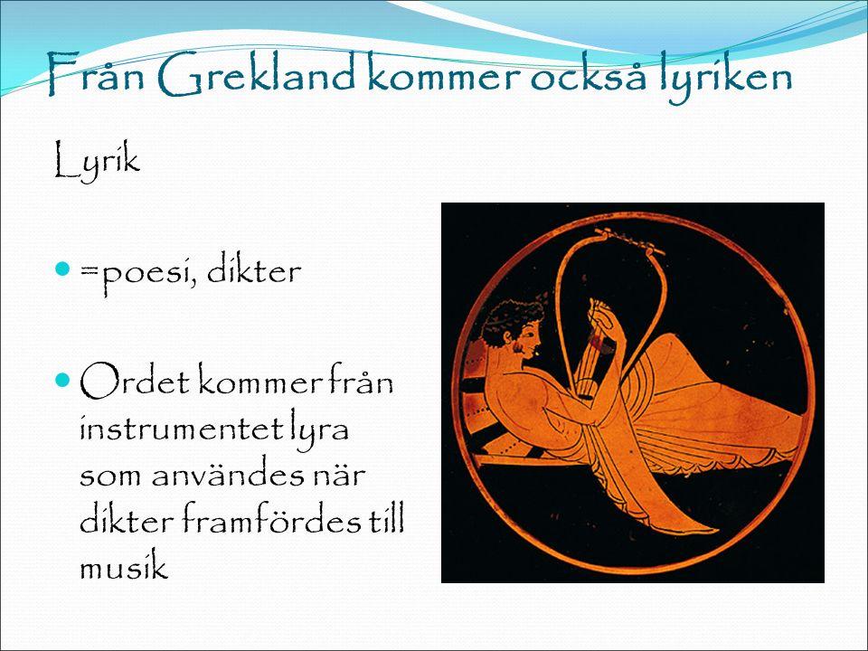 Från Grekland kommer också lyriken Lyrik =poesi, dikter Ordet kommer från instrumentet lyra som användes när dikter framfördes till musik