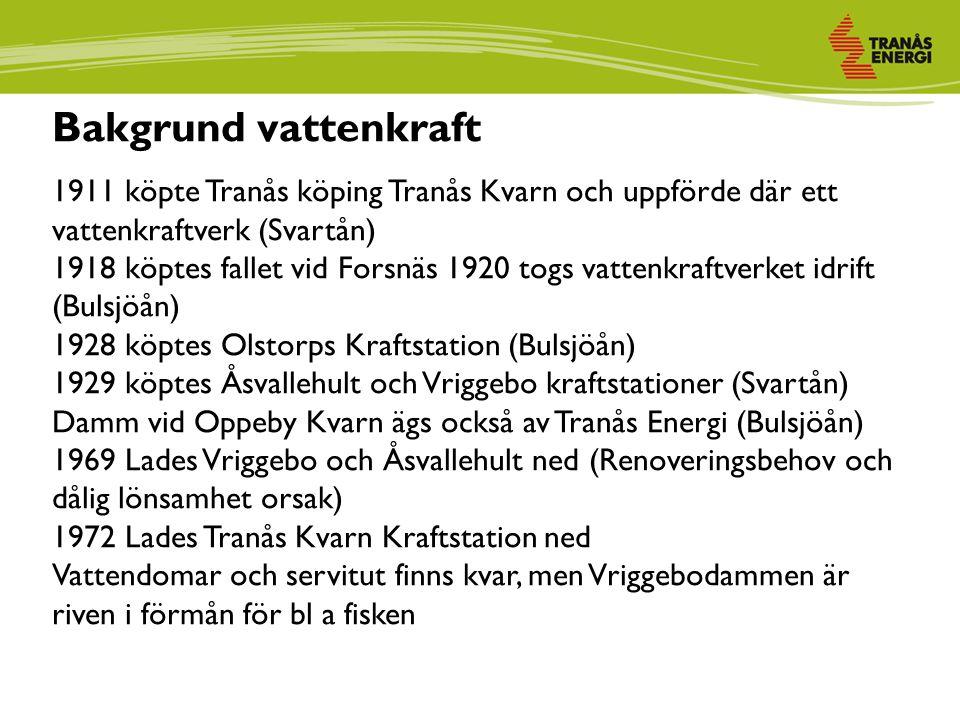 Bakgrund vattenkraft 1911 köpte Tranås köping Tranås Kvarn och uppförde där ett vattenkraftverk (Svartån) 1918 köptes fallet vid Forsnäs 1920 togs vattenkraftverket idrift (Bulsjöån) 1928 köptes Olstorps Kraftstation (Bulsjöån) 1929 köptes Åsvallehult och Vriggebo kraftstationer (Svartån) Damm vid Oppeby Kvarn ägs också av Tranås Energi (Bulsjöån) 1969 Lades Vriggebo och Åsvallehult ned (Renoveringsbehov och dålig lönsamhet orsak) 1972 Lades Tranås Kvarn Kraftstation ned Vattendomar och servitut finns kvar, men Vriggebodammen är riven i förmån för bl a fisken