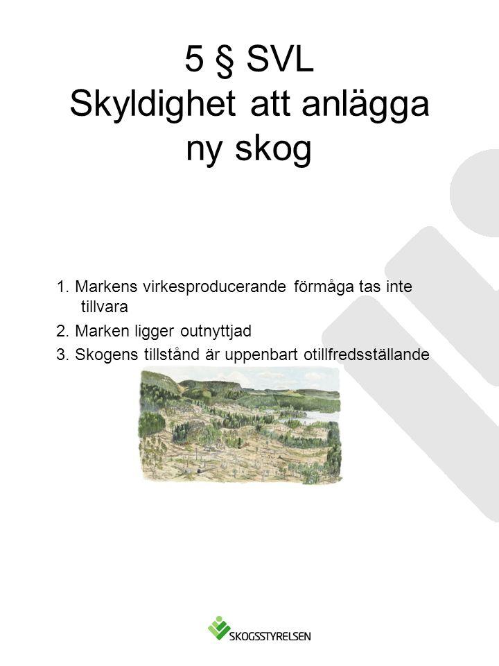 5 § SVL Skyldighet att anlägga ny skog 1. Markens virkesproducerande förmåga tas inte tillvara 2. Marken ligger outnyttjad 3. Skogens tillstånd är upp