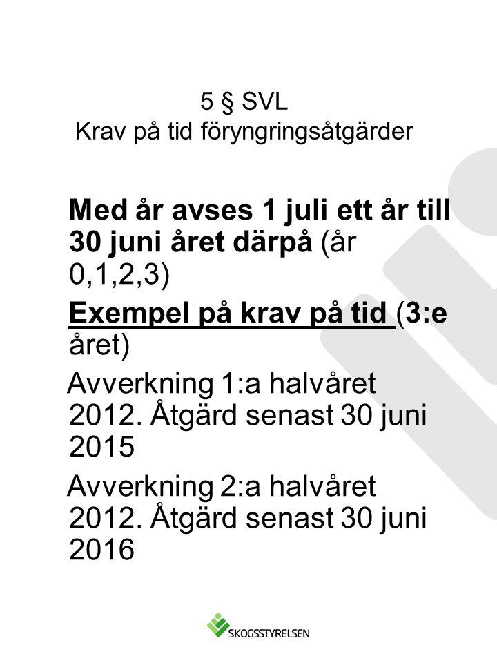 5 § SVL Krav på tid föryngringsåtgärder Med år avses 1 juli ett år till 30 juni året därpå (år 0,1,2,3) Exempel på krav på tid (3:e året) Avverkning 1:a halvåret 2012.