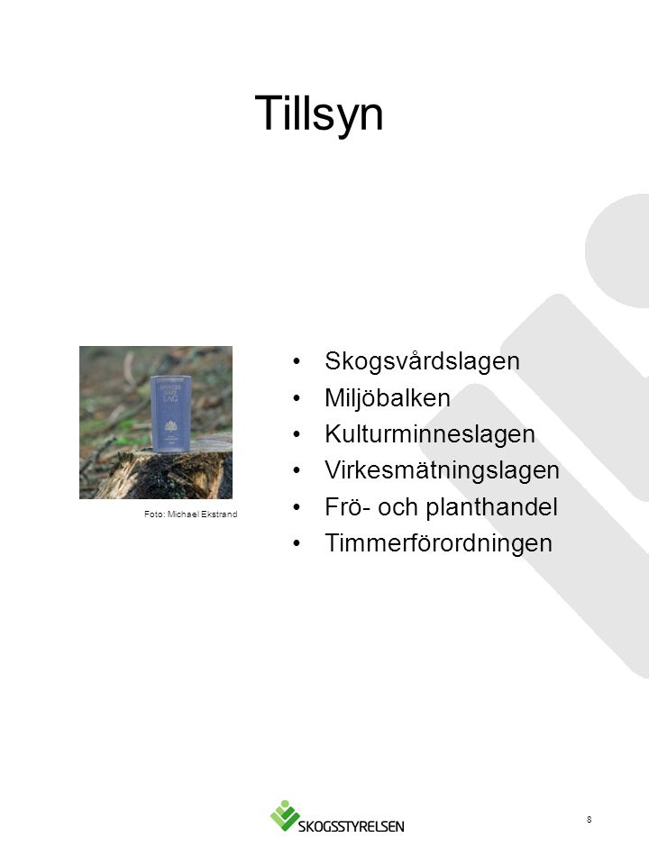 Tillsyn Skogsvårdslagen Miljöbalken Kulturminneslagen Virkesmätningslagen Frö- och planthandel Timmerförordningen Foto: Michael Ekstrand 8