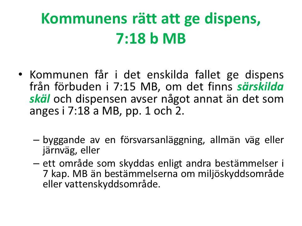 Kommunens rätt att ge dispens, 7:18 b MB Kommunen får i det enskilda fallet ge dispens från förbuden i 7:15 MB, om det finns särskilda skäl och dispensen avser något annat än det som anges i 7:18 a MB, pp.