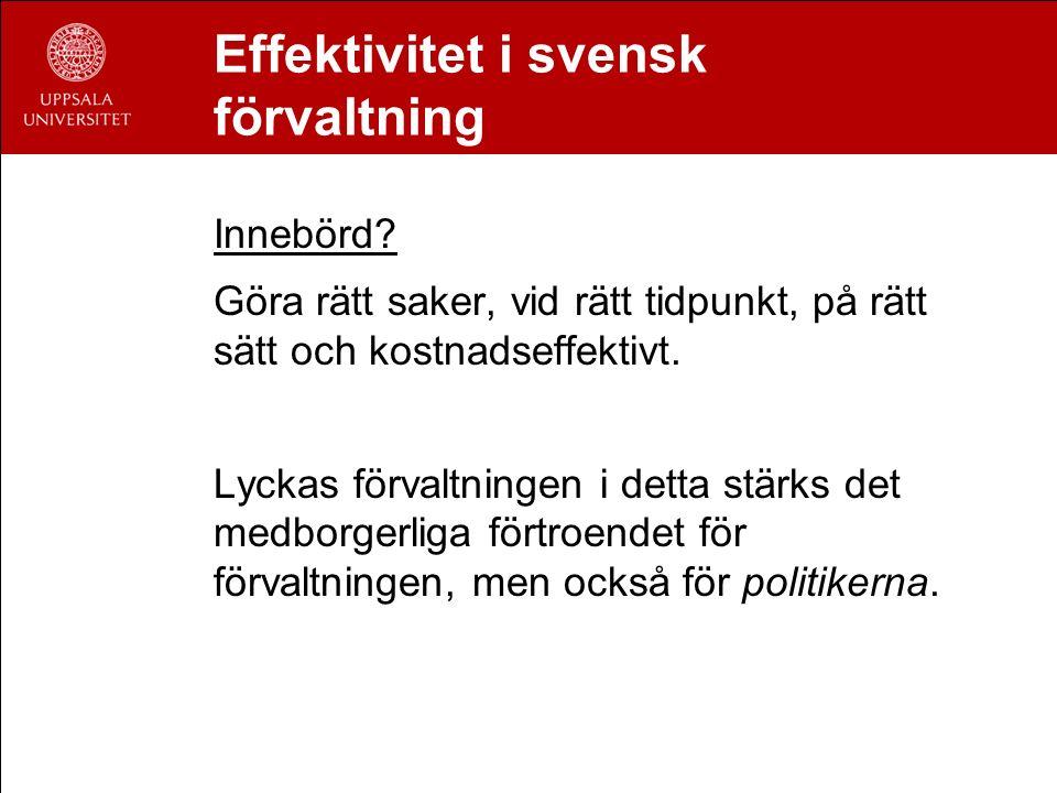 Effektivitet i svensk förvaltning Innebörd? Göra rätt saker, vid rätt tidpunkt, på rätt sätt och kostnadseffektivt. Lyckas förvaltningen i detta stärk