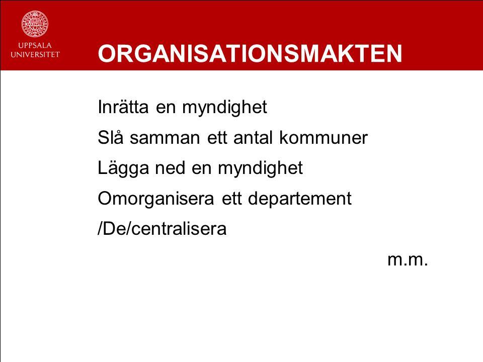 ORGANISATIONSMAKTEN Inrätta en myndighet Slå samman ett antal kommuner Lägga ned en myndighet Omorganisera ett departement /De/centralisera m.m.