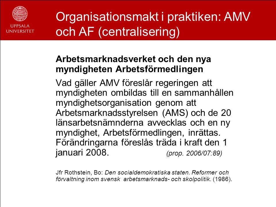 Organisationsmakt i praktiken: AMV och AF (centralisering) Arbetsmarknadsverket och den nya myndigheten Arbetsförmedlingen Vad gäller AMV föreslår reg