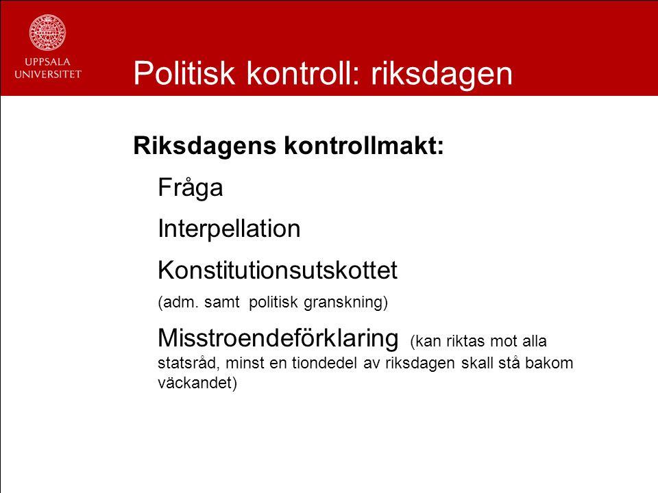 Politisk kontroll: riksdagen Riksdagens kontrollmakt: Fråga Interpellation Konstitutionsutskottet (adm. samt politisk granskning) Misstroendeförklarin