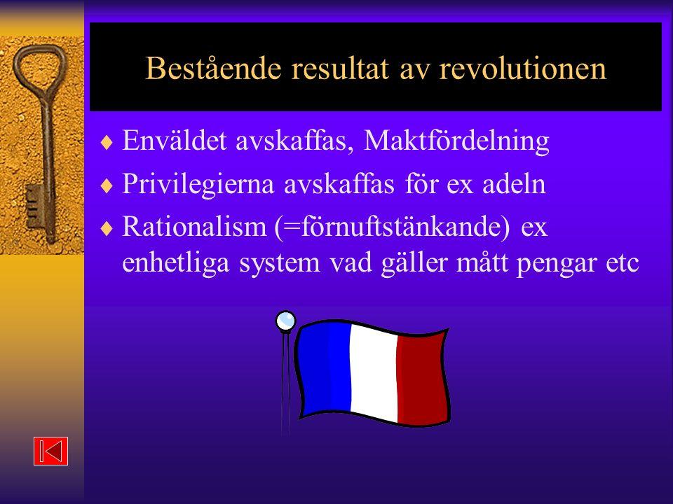 Bestående resultat av revolutionen  Enväldet avskaffas, Maktfördelning  Privilegierna avskaffas för ex adeln  Rationalism (=förnuftstänkande) ex enhetliga system vad gäller mått pengar etc