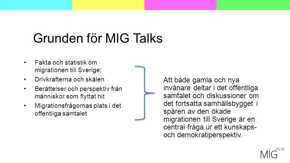 Grunden för MIG Talks Fakta och statistik om migrationen till Sverige; Drivkrafterna och skälen Berättelser och perspektiv från människor som flyttat hit Migrationsfrågornas plats i det offentliga samtalet Att både gamla och nya invånare deltar i det offentliga samtalet och diskussioner om det fortsatta samhällsbygget i spåren av den ökade migrationen till Sverige är en central fråga ur ett kunskaps- och demokratiperspektiv.