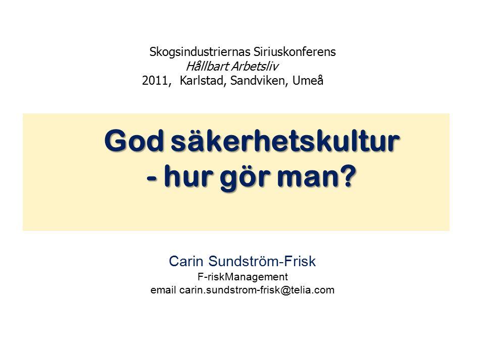 Carin Sundström-Frisk F-riskManagement email carin.sundstrom-frisk@telia.com Skogsindustriernas Siriuskonferens Hållbart Arbetsliv 2011, Karlstad, Sandviken, Umeå God säkerhetskultur - hur gör man.
