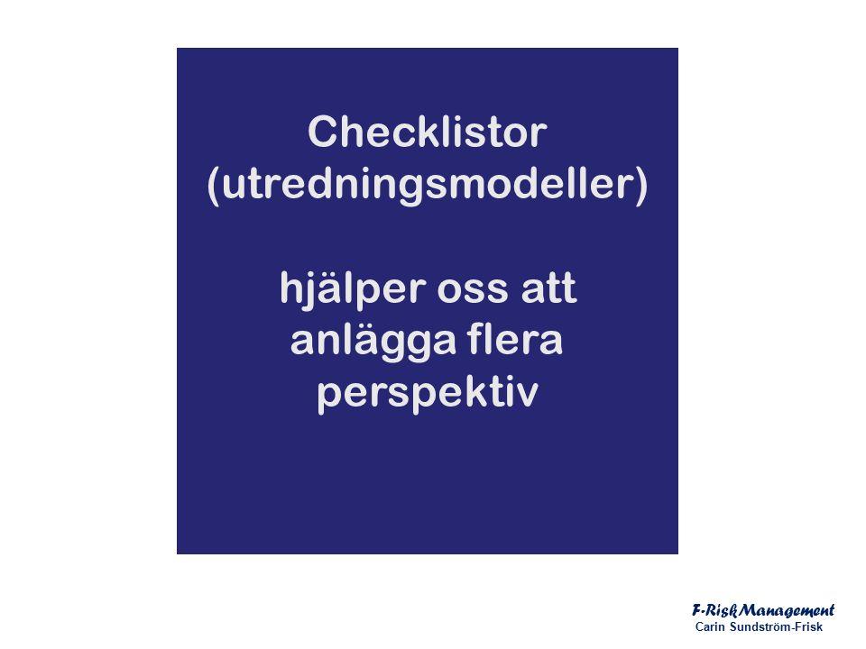 Checklistor (utredningsmodeller) hjälper oss att anlägga flera perspektiv F-RiskManagement Carin Sundström-Frisk