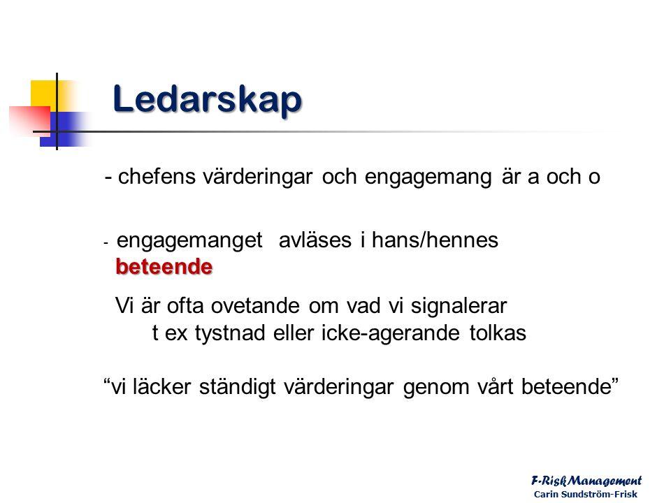 Ledarskap - chefens värderingar och engagemang är a och o - engagemanget avläses i hans/hennes beteende beteende Vi är ofta ovetande om vad vi signalerar t ex tystnad eller icke-agerande tolkas vi läcker ständigt värderingar genom vårt beteende F-RiskManagement Carin Sundström-Frisk