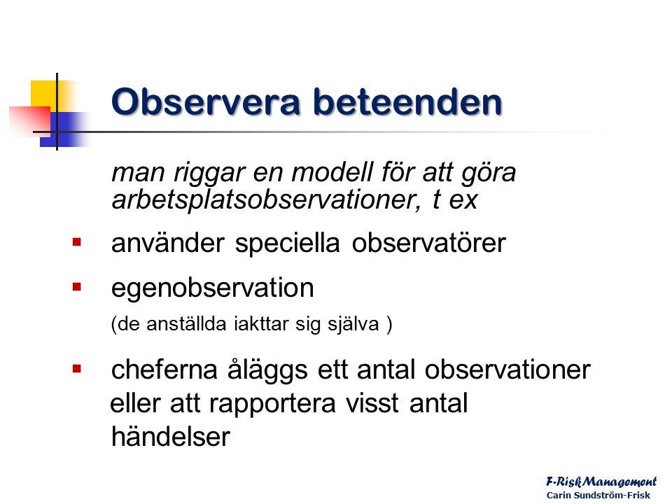 Observera beteenden man riggar en modell för att göra arbetsplatsobservationer, t ex  använder speciella observatörer  egenobservation (de anställda iakttar sig själva )  cheferna åläggs ett antal observationer eller att rapportera visst antal händelser F-RiskManagement Carin Sundström-Frisk