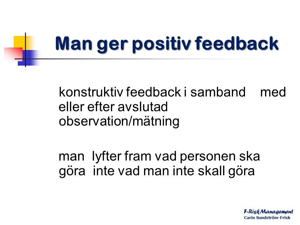 Man ger positiv feedback konstruktiv feedback i samband med eller efter avslutad observation/mätning man lyfter fram vad personen ska göra inte vad man inte skall göra F-RiskManagement Carin Sundström-Frisk