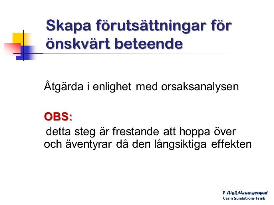 Skapa förutsättningar för önskvärt beteende Åtgärda i enlighet med orsaksanalysenOBS: detta steg är frestande att hoppa över och äventyrar då den långsiktiga effekten F-RiskManagement Carin Sundström-Frisk
