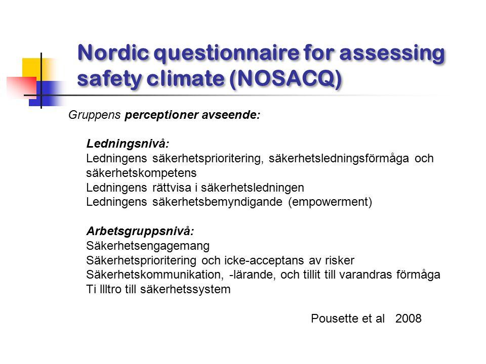 Nordic questionnaire for assessing safety climate (NOSACQ) Gruppens perceptioner avseende: Ledningsnivå: Ledningens säkerhetsprioritering, säkerhetsledningsförmåga och säkerhetskompetens Ledningens rättvisa i säkerhetsledningen Ledningens säkerhetsbemyndigande (empowerment) Arbetsgruppsnivå: Säkerhetsengagemang Säkerhetsprioritering och icke-acceptans av risker Säkerhetskommunikation, -lärande, och tillit till varandras förmåga Ti llltro till säkerhetssystem Pousette et al 2008