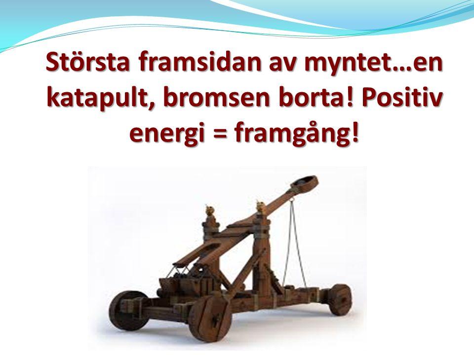 Största framsidan av myntet…en katapult, bromsen borta! Positiv energi = framgång!