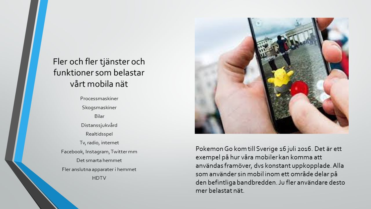 Fler och fler tjänster och funktioner som belastar vårt mobila nät Processmaskiner Skogsmaskiner Bilar Distanssjukvård Realtidsspel Tv, radio, internet Facebook, Instagram, Twitter mm Det smarta hemmet Fler anslutna apparater i hemmet HDTV Pokemon Go kom till Sverige 16 juli 2016.