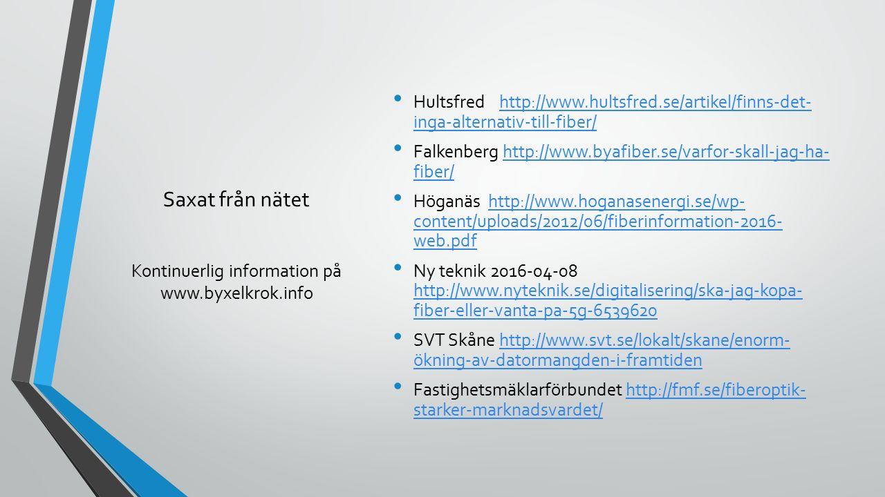 Saxat från nätet Hultsfred http://www.hultsfred.se/artikel/finns-det- inga-alternativ-till-fiber/http://www.hultsfred.se/artikel/finns-det- inga-alternativ-till-fiber/ Falkenberg http://www.byafiber.se/varfor-skall-jag-ha- fiber/http://www.byafiber.se/varfor-skall-jag-ha- fiber/ Höganäs http://www.hoganasenergi.se/wp- content/uploads/2012/06/fiberinformation-2016- web.pdfhttp://www.hoganasenergi.se/wp- content/uploads/2012/06/fiberinformation-2016- web.pdf Ny teknik 2016-04-08 http://www.nyteknik.se/digitalisering/ska-jag-kopa- fiber-eller-vanta-pa-5g-6539620 http://www.nyteknik.se/digitalisering/ska-jag-kopa- fiber-eller-vanta-pa-5g-6539620 SVT Skåne http://www.svt.se/lokalt/skane/enorm- ökning-av-datormangden-i-framtidenhttp://www.svt.se/lokalt/skane/enorm- ökning-av-datormangden-i-framtiden Fastighetsmäklarförbundet http://fmf.se/fiberoptik- starker-marknadsvardet/http://fmf.se/fiberoptik- starker-marknadsvardet/ Kontinuerlig information på www.byxelkrok.info