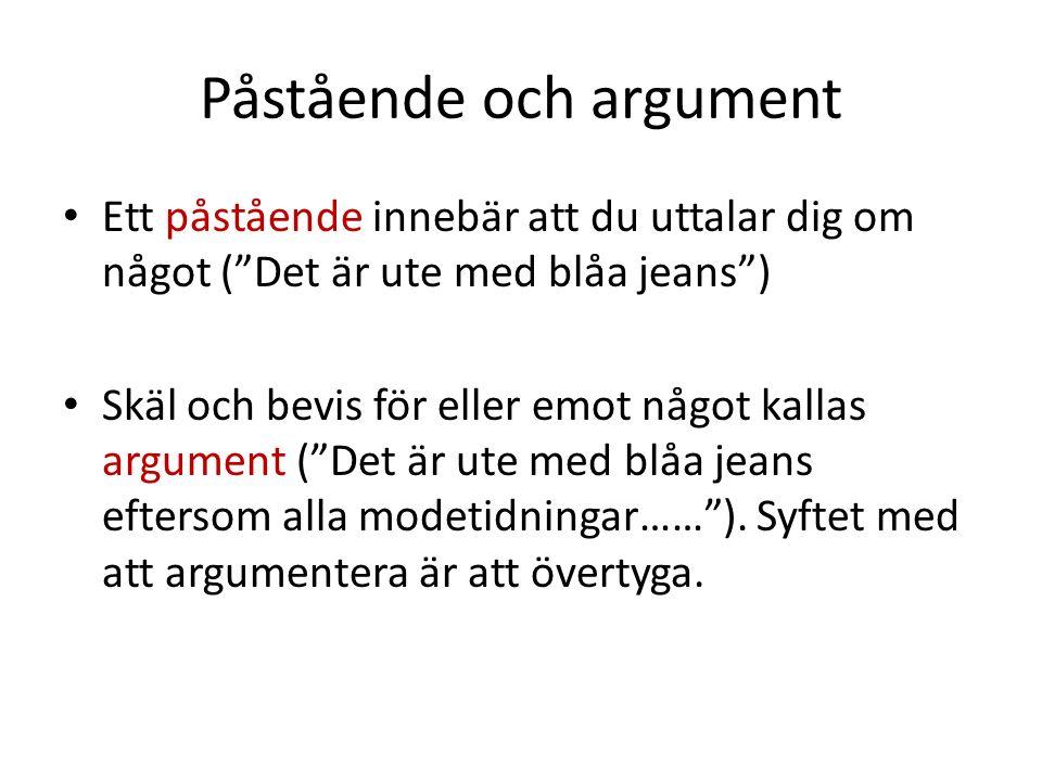 Påstående och argument Ett påstående innebär att du uttalar dig om något ( Det är ute med blåa jeans ) Skäl och bevis för eller emot något kallas argument ( Det är ute med blåa jeans eftersom alla modetidningar…… ).