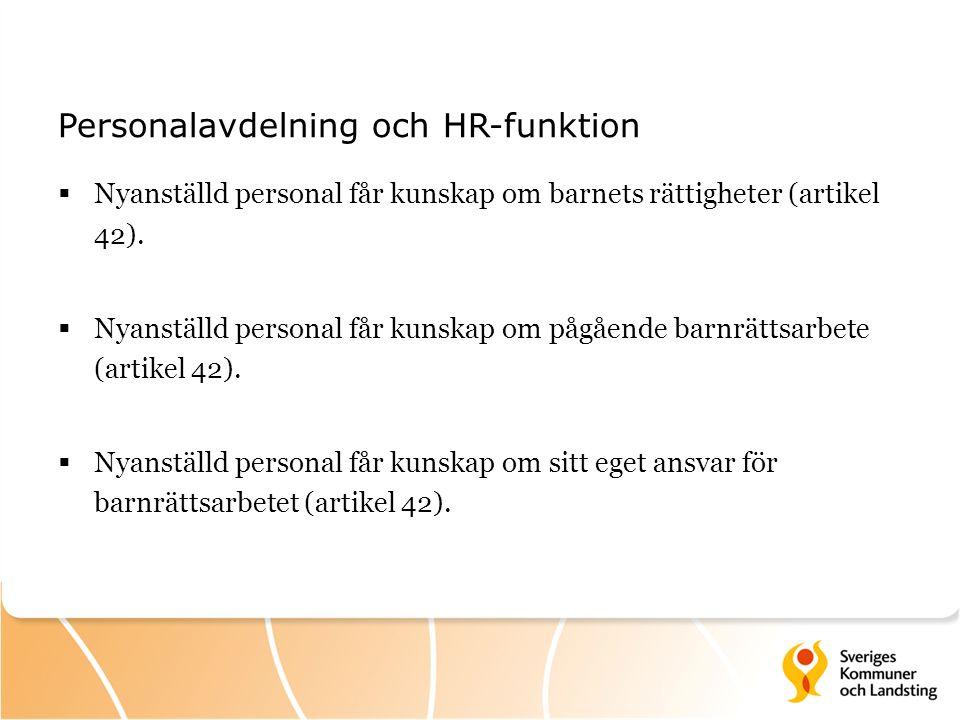 Personalavdelning och HR-funktion  Nyanställd personal får kunskap om barnets rättigheter (artikel 42).  Nyanställd personal får kunskap om pågående