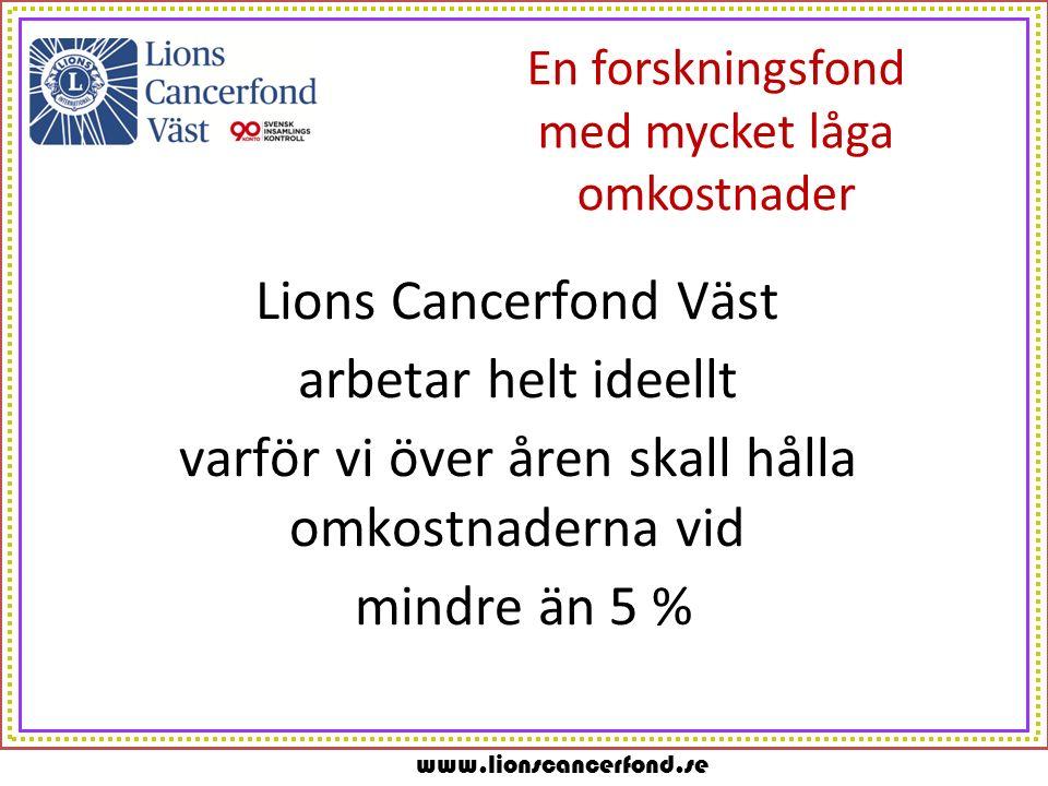 www.lionscancerfond.se En forskningsfond med mycket låga omkostnader Lions Cancerfond Väst arbetar helt ideellt varför vi över åren skall hålla omkostnaderna vid mindre än 5 %