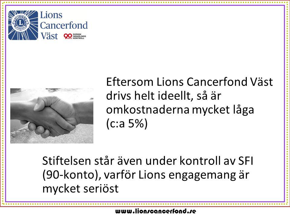 www.lionscancerfond.se Eftersom Lions Cancerfond Väst drivs helt ideellt, så är omkostnaderna mycket låga (c:a 5%) Stiftelsen står även under kontroll av SFI (90-konto), varför Lions engagemang är mycket seriöst