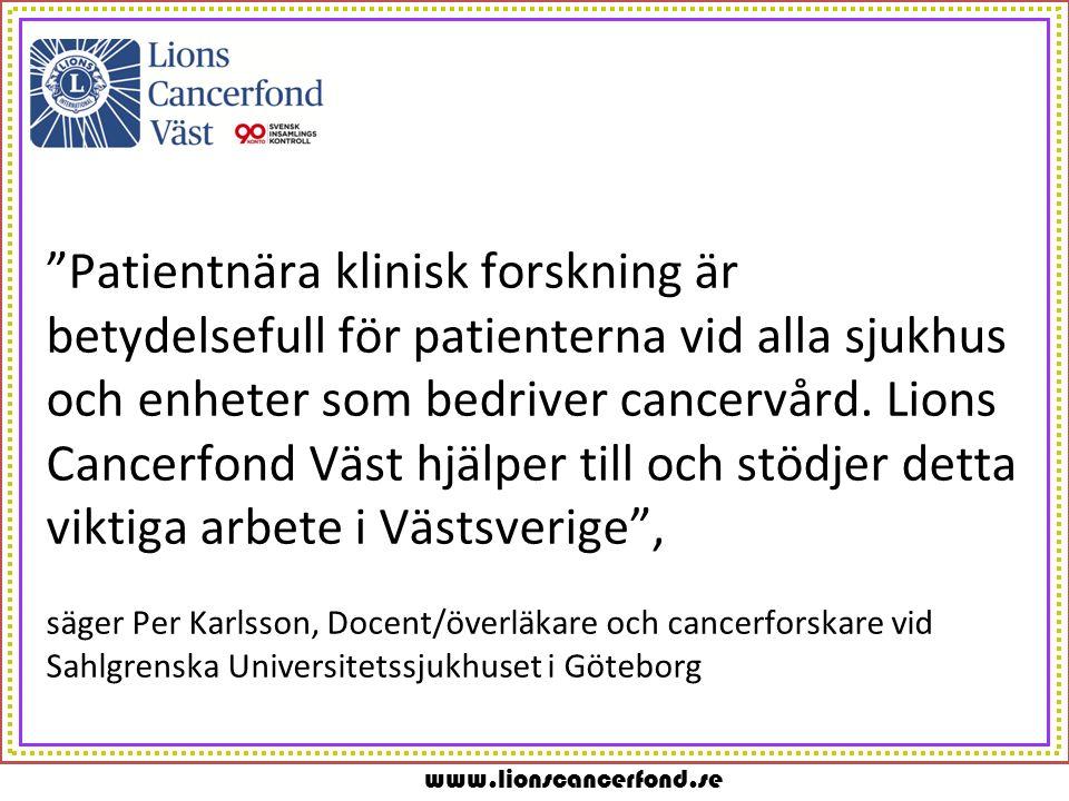 www.lionscancerfond.se Patientnära klinisk forskning är betydelsefull för patienterna vid alla sjukhus och enheter som bedriver cancervård.