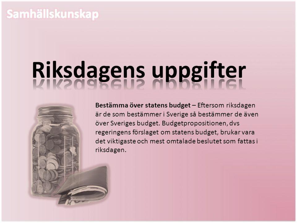 Bestämma över statens budget – Eftersom riksdagen är de som bestämmer i Sverige så bestämmer de även över Sveriges budget. Budgetpropositionen, dvs re