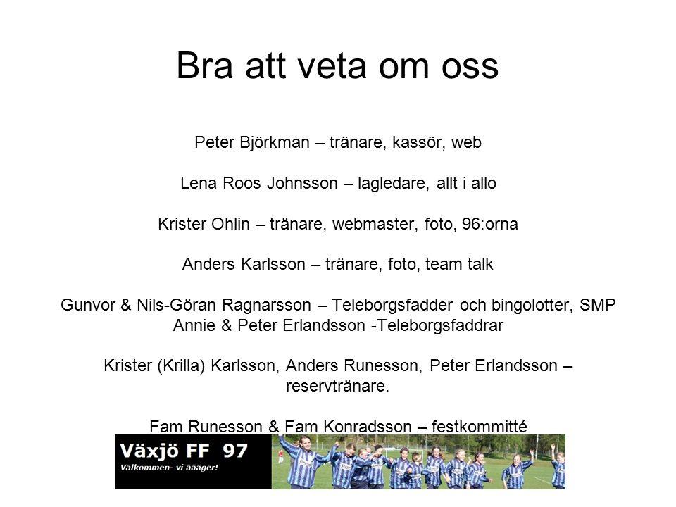 Bra att veta om oss Peter Björkman – tränare, kassör, web Lena Roos Johnsson – lagledare, allt i allo Krister Ohlin – tränare, webmaster, foto, 96:orna Anders Karlsson – tränare, foto, team talk Gunvor & Nils-Göran Ragnarsson – Teleborgsfadder och bingolotter, SMP Annie & Peter Erlandsson -Teleborgsfaddrar Krister (Krilla) Karlsson, Anders Runesson, Peter Erlandsson – reservtränare.