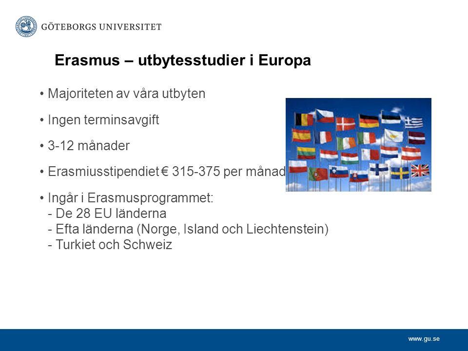 www.gu.se Erasmus – utbytesstudier i Europa Majoriteten av våra utbyten Ingen terminsavgift 3-12 månader Erasmiusstipendiet € 315-375 per månad Ingår i Erasmusprogrammet: - De 28 EU länderna - Efta länderna (Norge, Island och Liechtenstein) - Turkiet och Schweiz