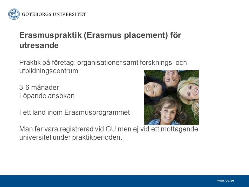 www.gu.se Erasmuspraktik (Erasmus placement) för utresande Praktik på företag, organisationer samt forsknings- och utbildningscentrum 3-6 månader Löpande ansökan I ett land inom Erasmusprogrammet Man får vara registrerad vid GU men ej vid ett mottagande universitet under praktikperioden.