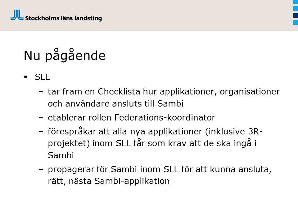 Nu pågående  SLL –tar fram en Checklista hur applikationer, organisationer och användare ansluts till Sambi –etablerar rollen Federations-koordinator –förespråkar att alla nya applikationer (inklusive 3R- projektet) inom SLL får som krav att de ska ingå i Sambi –propagerar för Sambi inom SLL för att kunna ansluta, rätt, nästa Sambi-applikation