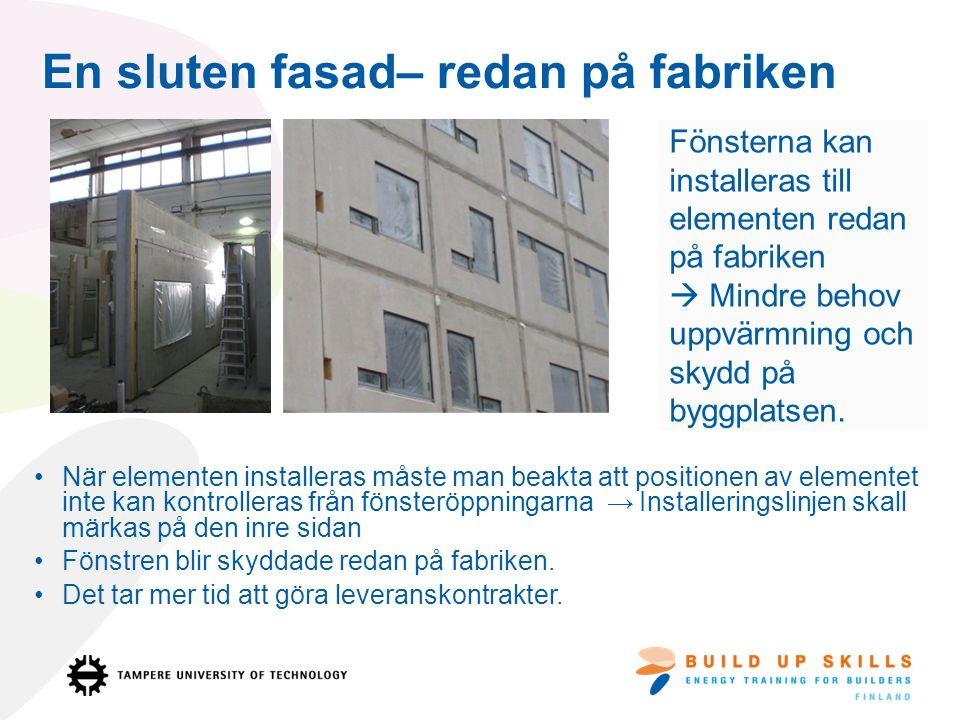 En sluten fasad– redan på fabriken Fönsterna kan installeras till elementen redan på fabriken  Mindre behov uppvärmning och skydd på byggplatsen.