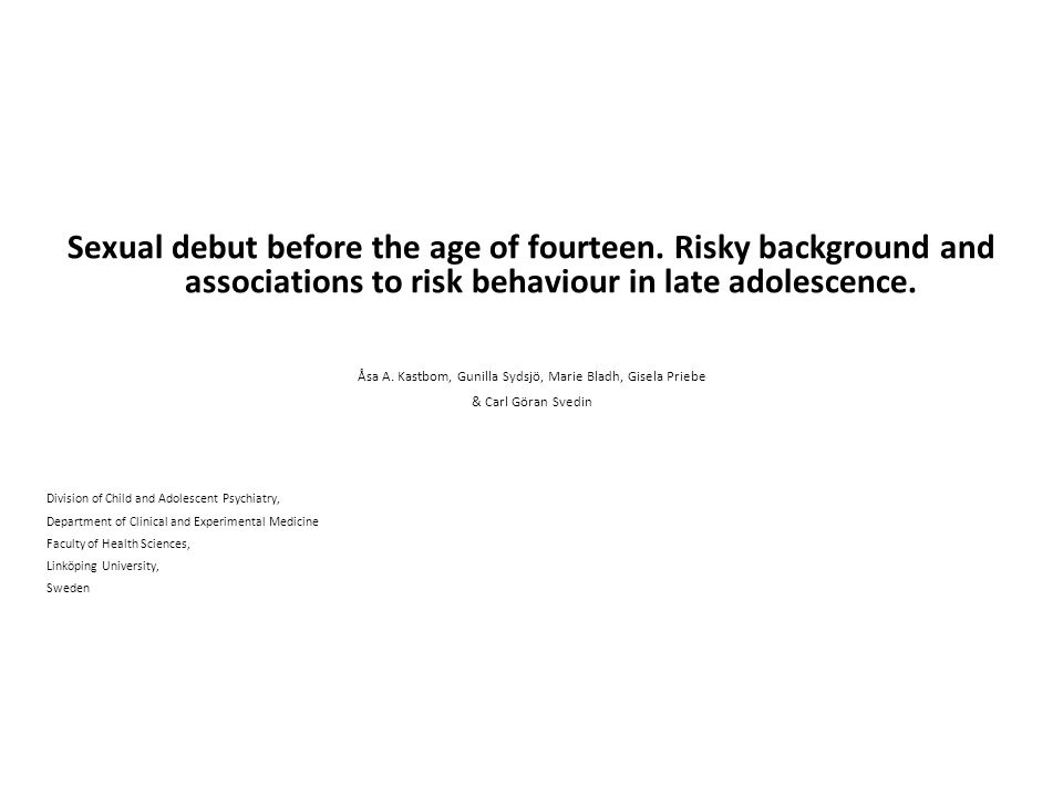 Sexual debut before the age of fourteen. Risky background and associations to risk behaviour in late adolescence. Åsa A. Kastbom, Gunilla Sydsjö, Mari